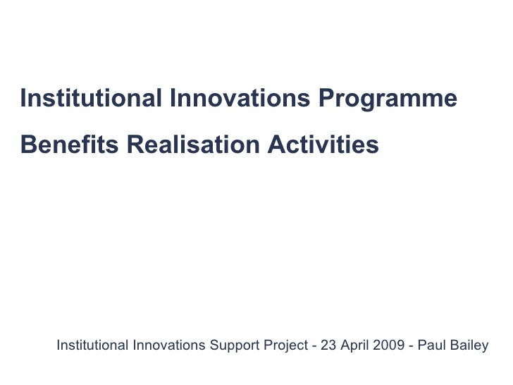 Institutional Innovations Support Project - 23 April 2009 - Paul Bailey Institutional Innovations Programme Benefits Reali...