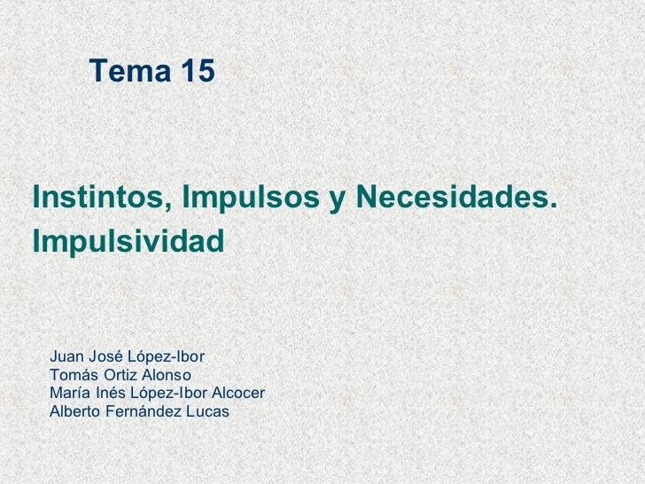 Instintos, Impulsos y Necesidades. Impulsividad Tema 15 Juan José López-Ibor Tomás Ortiz Alonso María Inés López-Ibor Alco...