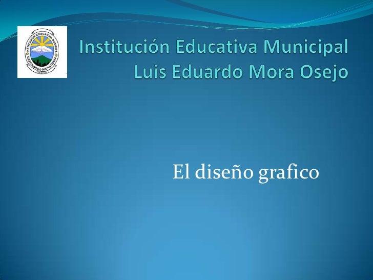 Institución Educativa Municipal Luis Eduardo Mora Osejo<br />El diseño grafico<br />