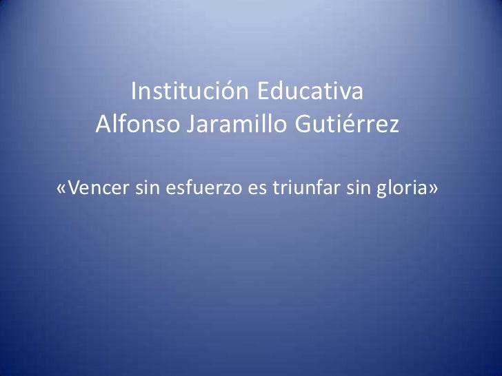 Institución Educativa    Alfonso Jaramillo Gutiérrez«Vencer sin esfuerzo es triunfar sin gloria»