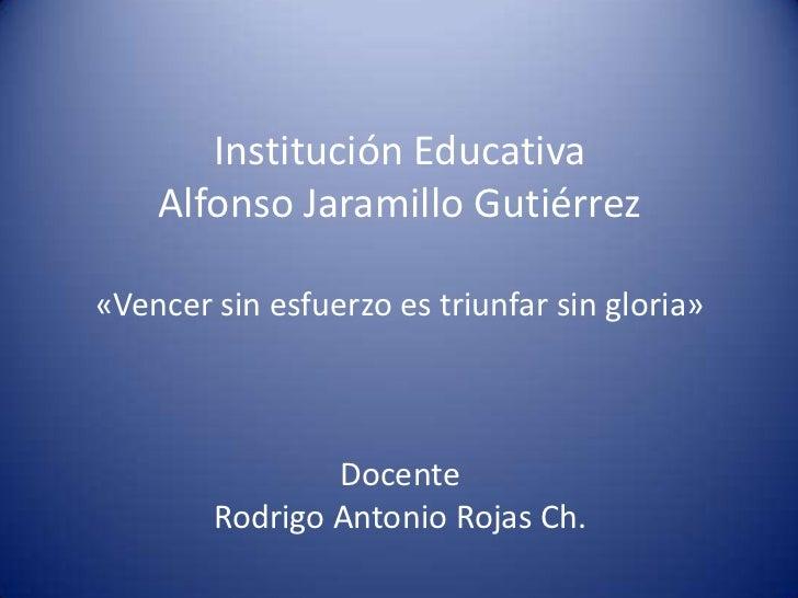Institución Educativa    Alfonso Jaramillo Gutiérrez«Vencer sin esfuerzo es triunfar sin gloria»                Docente   ...