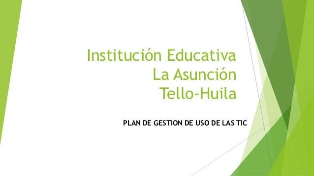 Institución Educativa          La Asunción           Tello-Huila     PLAN DE GESTION DE USO DE LAS TIC