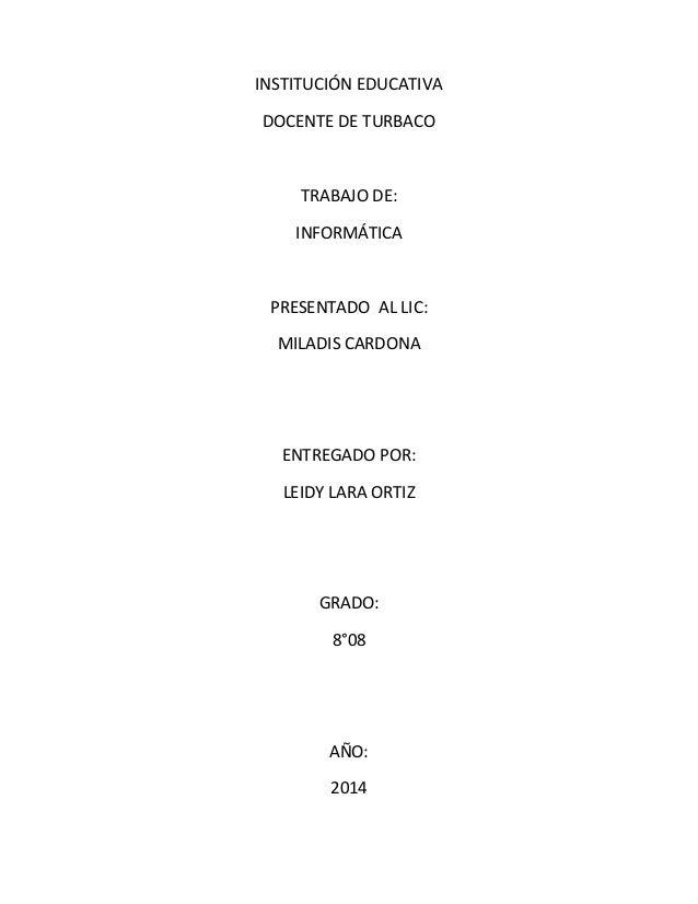 INSTITUCIÓN EDUCATIVA DOCENTE DE TURBACO TRABAJO DE: INFORMÁTICA PRESENTADO AL LIC: MILADIS CARDONA ENTREGADO POR: LEIDY L...