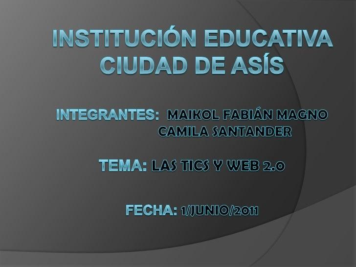 Institución educativa ciudad de asísintegrantes:  maikol Fabián magno                     Camila Santander tema: las tics ...