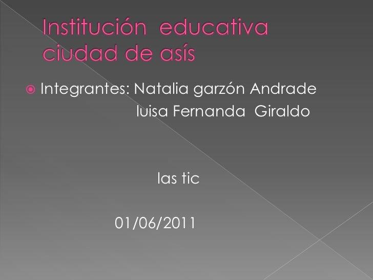 Institución  educativa ciudad de asís<br />Integrantes: Natalia garzón Andrade  <br />                          luisa Fern...