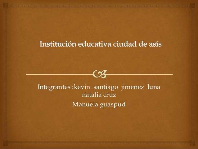 Integrantes :kevin santiago jimenez lunanatalia cruzManuela guaspud