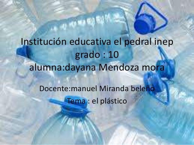 Institución educativa el pedral inep grado : 10 alumna:dayana Mendoza mora Docente:manuel Miranda beleño Tema : el plástico