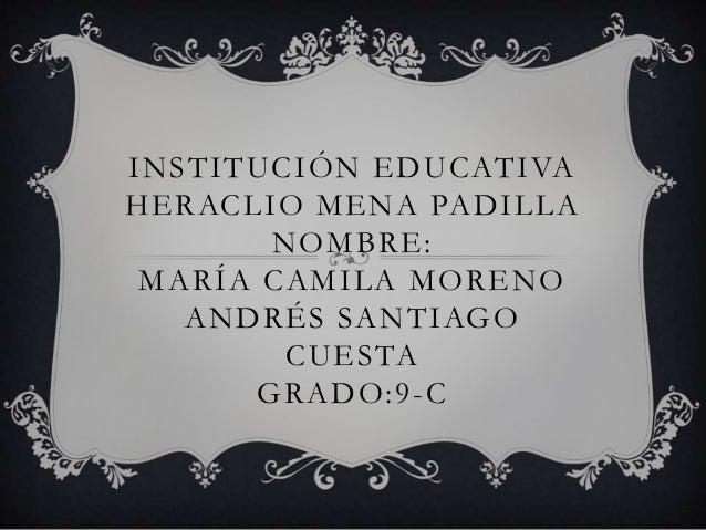 INSTITUCIÓN EDUCATIVAHERACLIO MENA PADILLANOMBRE:MARÍA CAMILA MORENOANDRÉS SANTIAGOCUESTAGRADO:9-C