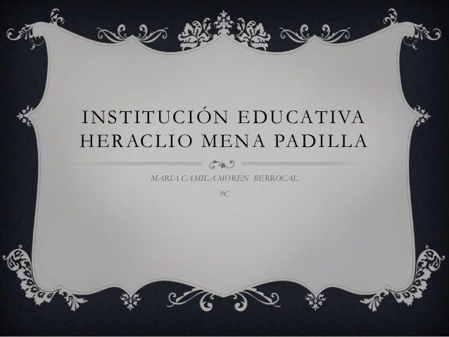INSTITUCIÓN EDUCATIVAHERACLIO MENA PADILLAMARIA CAMILA MOREN BERROCAL9C