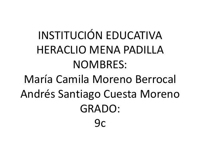 INSTITUCIÓN EDUCATIVAHERACLIO MENA PADILLANOMBRES:María Camila Moreno BerrocalAndrés Santiago Cuesta MorenoGRADO:9c