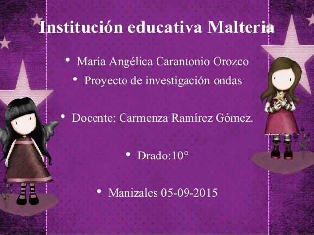 Institución educativa Malteria • María Angélica Carantonio Orozco • Proyecto de investigación ondas • Docente: Carmenza Ra...