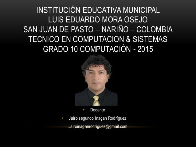 INSTITUCIÓN EDUCATIVA MUNICIPAL LUIS EDUARDO MORA OSEJO SAN JUAN DE PASTO – NARIÑO – COLOMBIA TECNICO EN COMPUTACION & SIS...