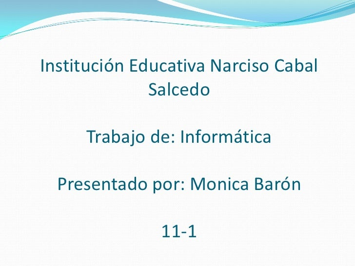Institución Educativa Narciso Cabal SalcedoTrabajo de: InformáticaPresentado por: Monica Barón 11-1<br />
