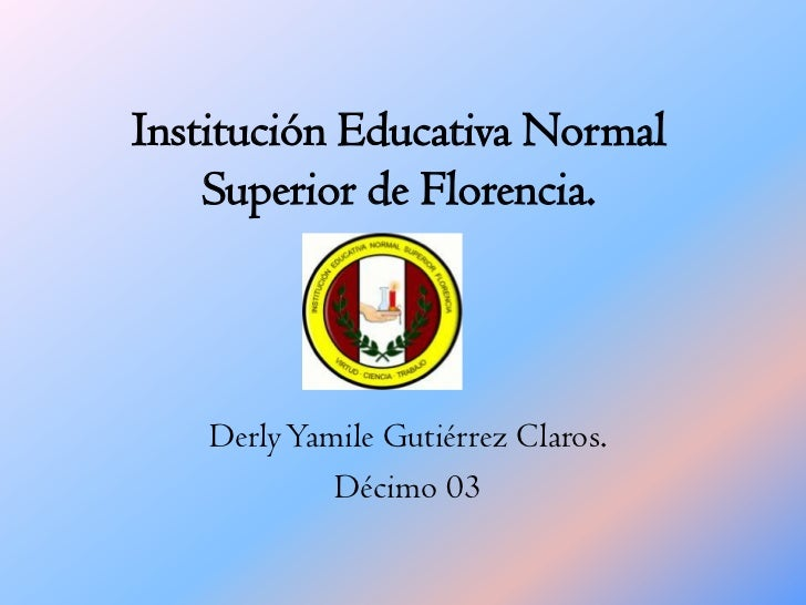 Institución Educativa Normal Superior de Florencia.<br />Derly Yamile Gutiérrez Claros.<br />Décimo 03<br />