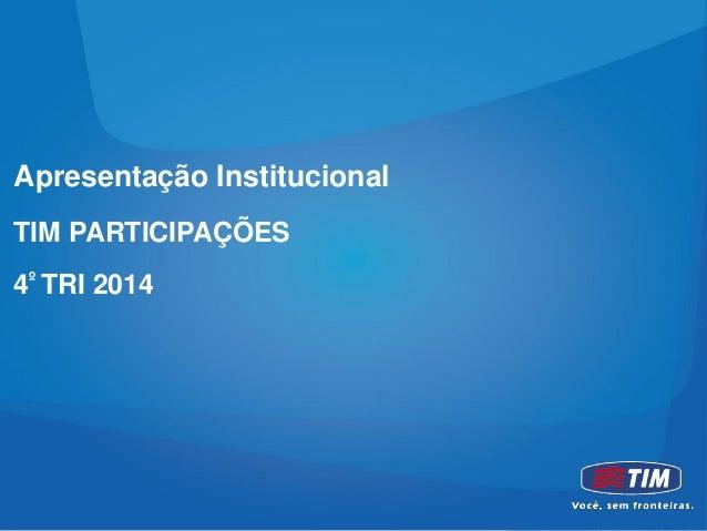 Apresentação Institucional TIM PARTICIPAÇÕES 4º TRI 2014