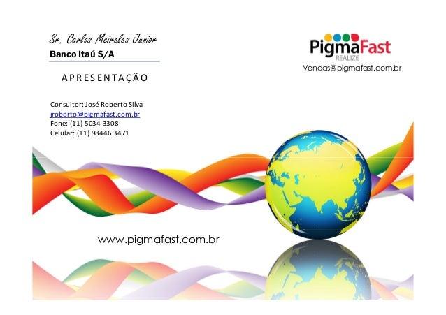 Sr. Carlos Meireles JuniorBanco Itaú S/A                                     Vendas@pigmafast.com.br   A P R E S E N TA Ç ...