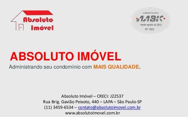 ABSOLUTO IMÓVEL Administrando seu condomínio com MAIS QUALIDADE. Absoluto Imóvel – CRECI: J22537 Rua Brig. Gavião Peixoto,...