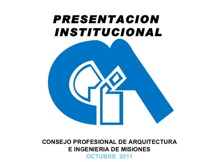 CONSEJO PROFESIONAL DE ARQUITECTURA E INGENIERIA DE MISIONES OCTUBRE  2011 PRESENTACION  INSTITUCIONAL