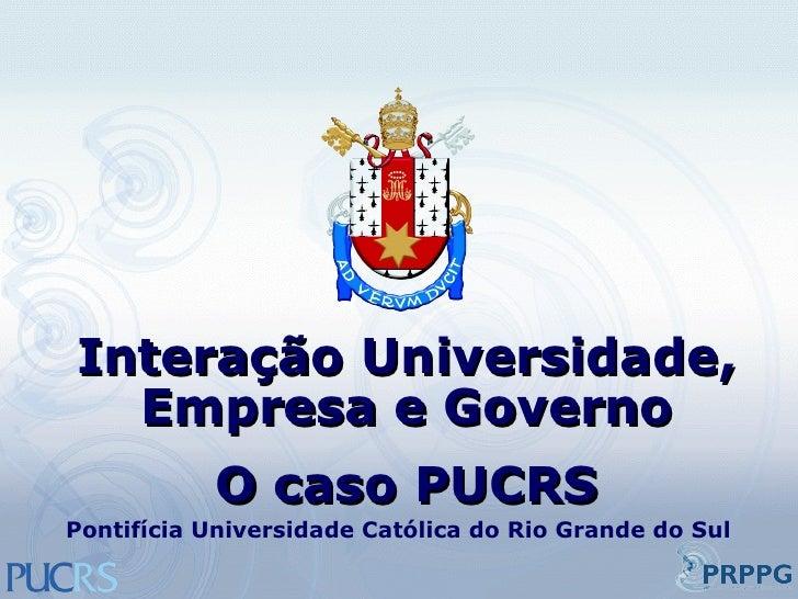 Interação Universidade, Empresa e Governo O caso PUCRS Pontifícia Universidade Católica do Rio Grande do Sul