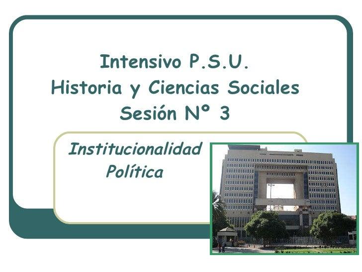 Intensivo P.S.U. Historia y Ciencias Sociales Sesión Nº 3 Institucionalidad Política