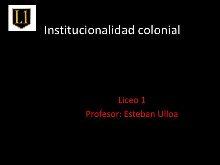 Institucionalidad colonial<br />Liceo 1<br />Profesor: Esteban Ulloa<br />