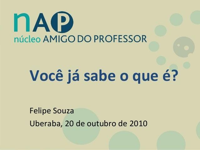 Você já sabe o que é? Felipe Souza Uberaba, 20 de outubro de 2010