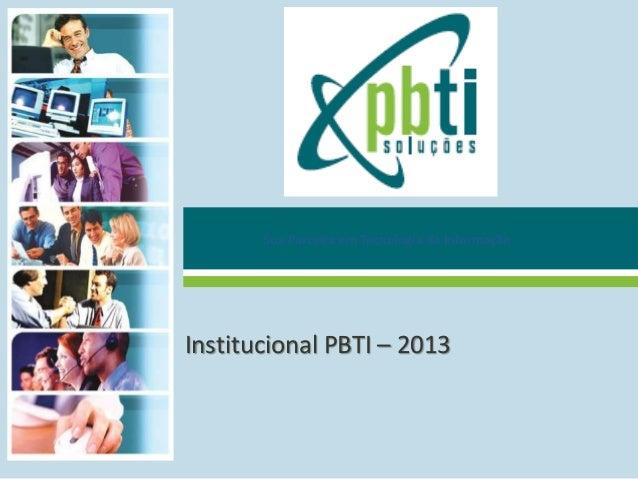Sua Parceira em Tecnologia da Informação Institucional PBTI – 2013