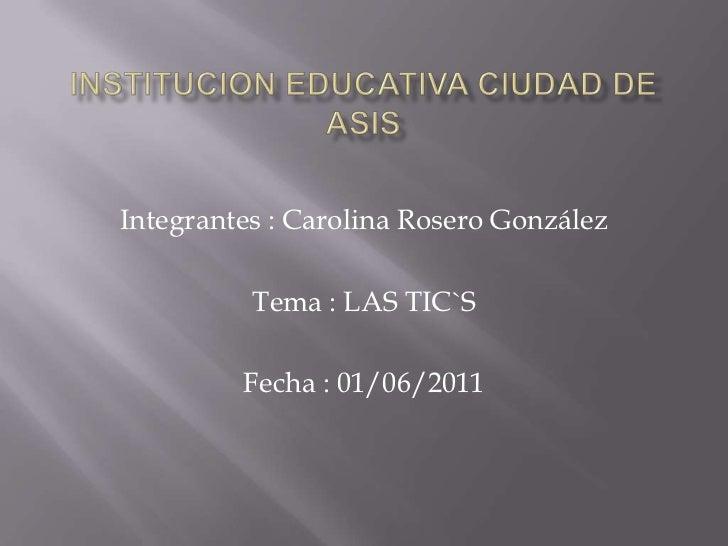 INSTITUCION EDUCATIVA CIUDAD DE ASIS <br />Integrantes : Carolina Rosero González <br />Tema : LAS TIC`S <br />Fecha : 01/...