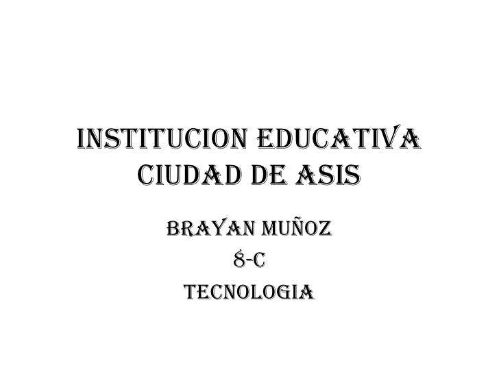 INSTITUCION EDUCATIVA CIUDAD DE ASIS<br />BRAYAN MUÑOZ<br />8-C <br />TECNOLOGIA<br />