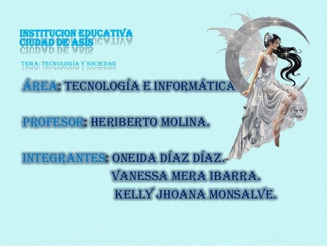 INSTITUCION EDUCATIVA CIUDAD DE ASÍS Tema: tecnología y sociedad Área: tecnología e informática. Profesor: Heriberto molin...
