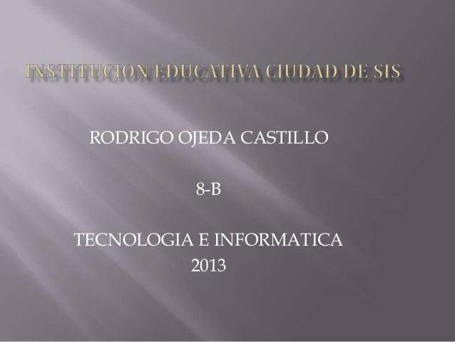 RODRIGO OJEDA CASTILLO 8-B TECNOLOGIA E INFORMATICA 2013