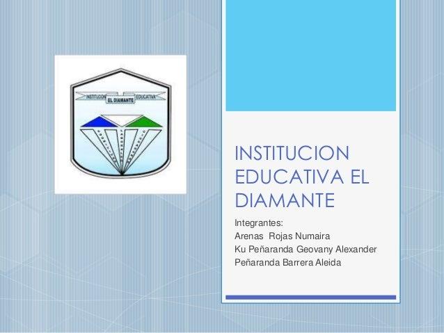 INSTITUCION EDUCATIVA EL DIAMANTE Integrantes: Arenas Rojas Numaira Ku Peñaranda Geovany Alexander Peñaranda Barrera Aleida