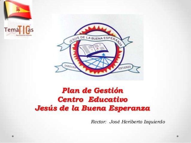 Plan de Gestión     Centro EducativoJesús de la Buena Esperanza             Rector: José Heriberto Izquierdo