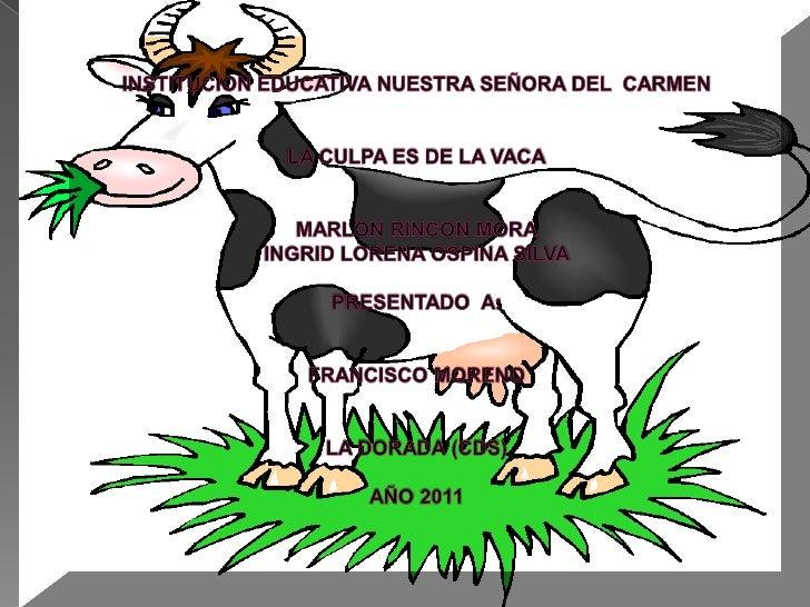 INSTITUCION EDUCATIVA NUESTRA SEÑORA DEL  CARMENLA CULPA ES DE LA VACAMARLON RINCON MORAINGRID LORENA OSPINA SILVAPRESENTA...