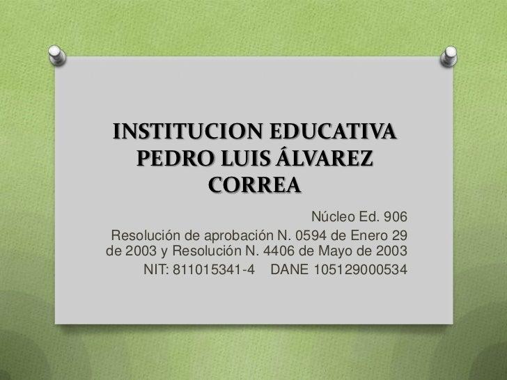 INSTITUCION EDUCATIVA  PEDRO LUIS ÁLVAREZ       CORREA                               Núcleo Ed. 906 Resolución de aprobaci...