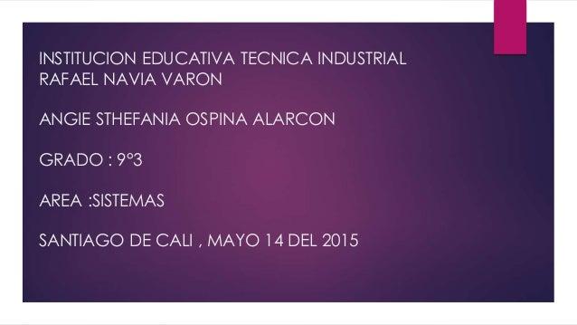 INSTITUCION EDUCATIVA TECNICA INDUSTRIAL RAFAEL NAVIA VARON ANGIE STHEFANIA OSPINA ALARCON GRADO : 9°3 AREA :SISTEMAS SANT...