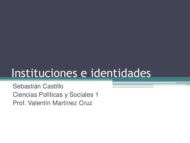 Instituciones e identidades Sebastián Castillo Ciencias Políticas y Sociales 1 Prof. Valentín Martínez Cruz