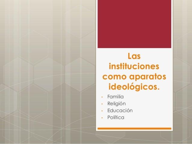 Las instituciones como aparatos ideológicos. • Familia • Religión • Educación • Política