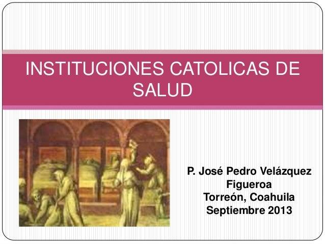 INSTITUCIONES CATOLICAS DE SALUD P. José Pedro Velázquez Figueroa Torreón, Coahuila Septiembre 2013