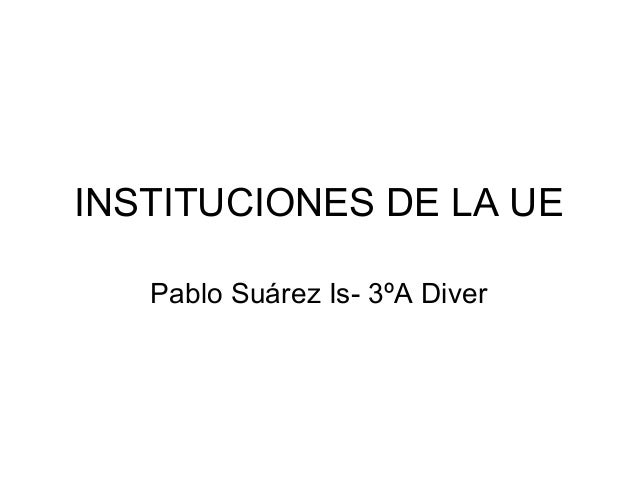 INSTITUCIONES DE LA UE Pablo Suárez Is- 3ºA Diver