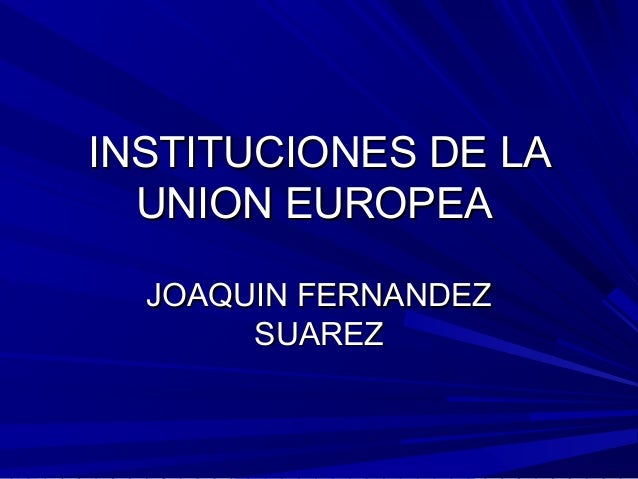 INSTITUCIONES DE LA UNION EUROPEA JOAQUIN FERNANDEZ SUAREZ