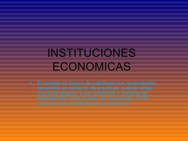 INSTITUCIONES ECONOMICAS <ul><li>El hombre en busca de satisfacer sus necesidades, desarrollo un conjunto de practicas; cu...