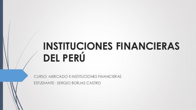 INSTITUCIONES FINANCIERAS DEL PERÚ CURSO: MERCADO E INSTITUCIONES FINANCIERAS ESTUDIANTE : SERGIO BORJAS CASTRO