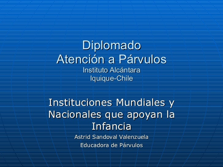 Diplomado Atención a Párvulos Instituto Alcántara Iquique-Chile Instituciones Mundiales y Nacionales que apoyan la Infanci...