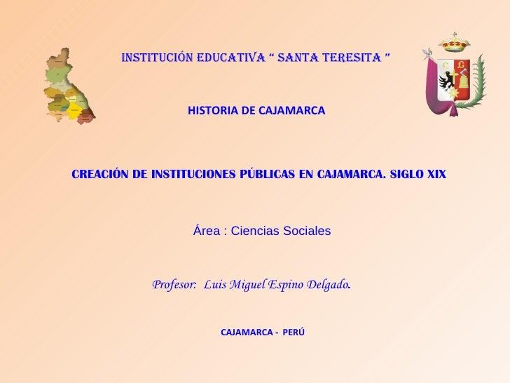 """INSTITUCIÓN EDUCATIVA """" SANTA TERESITA """" CREACIÓN DE INSTITUCIONES PÚBLICAS EN CAJAMARCA. SIGLO XIX Área : Ciencias Social..."""
