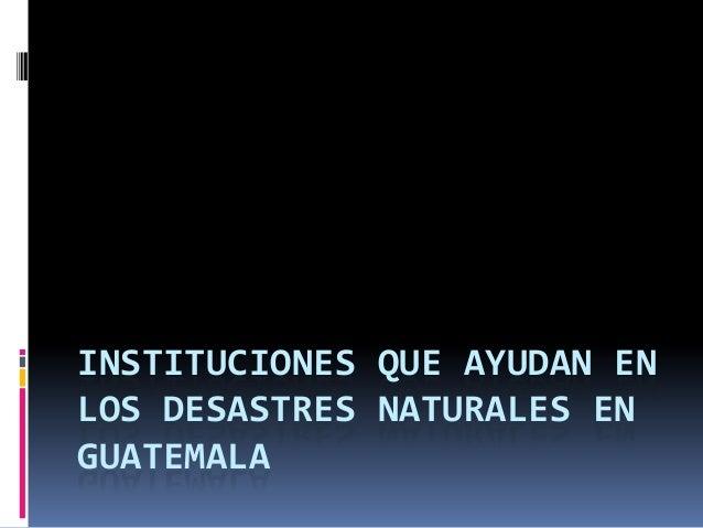 INSTITUCIONES QUE AYUDAN EN LOS DESASTRES NATURALES EN GUATEMALA