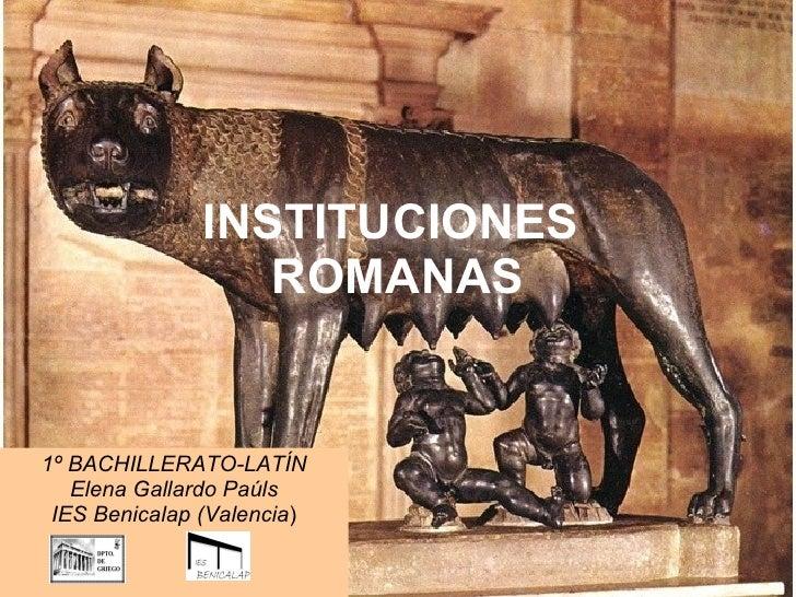 INSTITUCIONES  ROMANAS 1º BACHILLERATO-LATÍN Elena Gallardo Paúls IES Benicalap (Valencia )