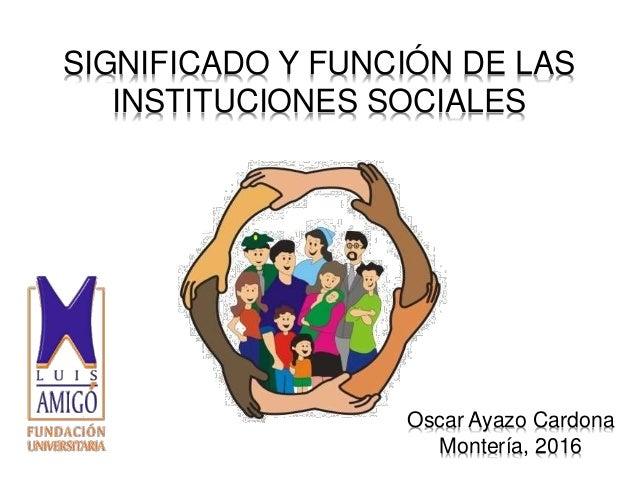 SIGNIFICADO Y FUNCIÓN DE LAS INSTITUCIONES SOCIALES Oscar Ayazo Cardona Montería, 2016