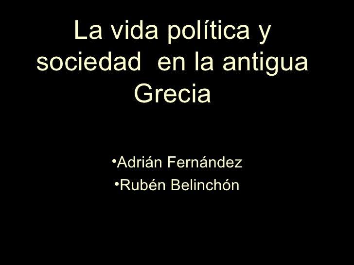 La vida política ysociedad en la antigua        Grecia      •Adrián Fernández      •Rubén Belinchón