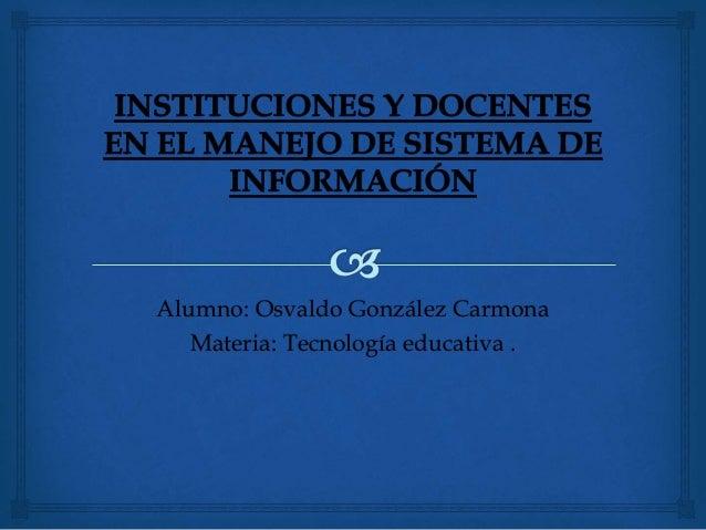 Alumno: Osvaldo González Carmona Materia: Tecnología educativa .